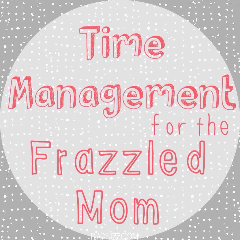 Time Management For The Frazzled Mom