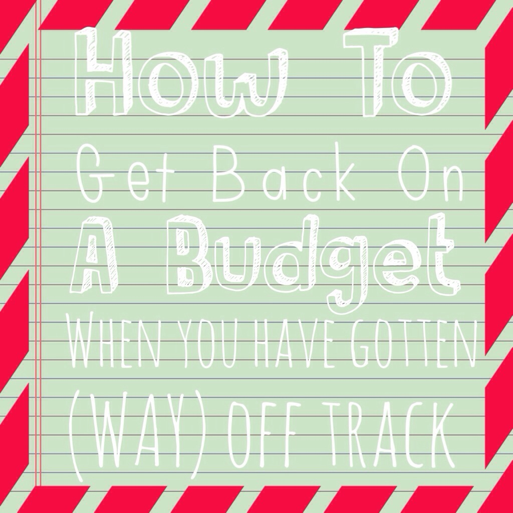 How To Get Back On A Budget When You Have Gotten (Way) Off Track