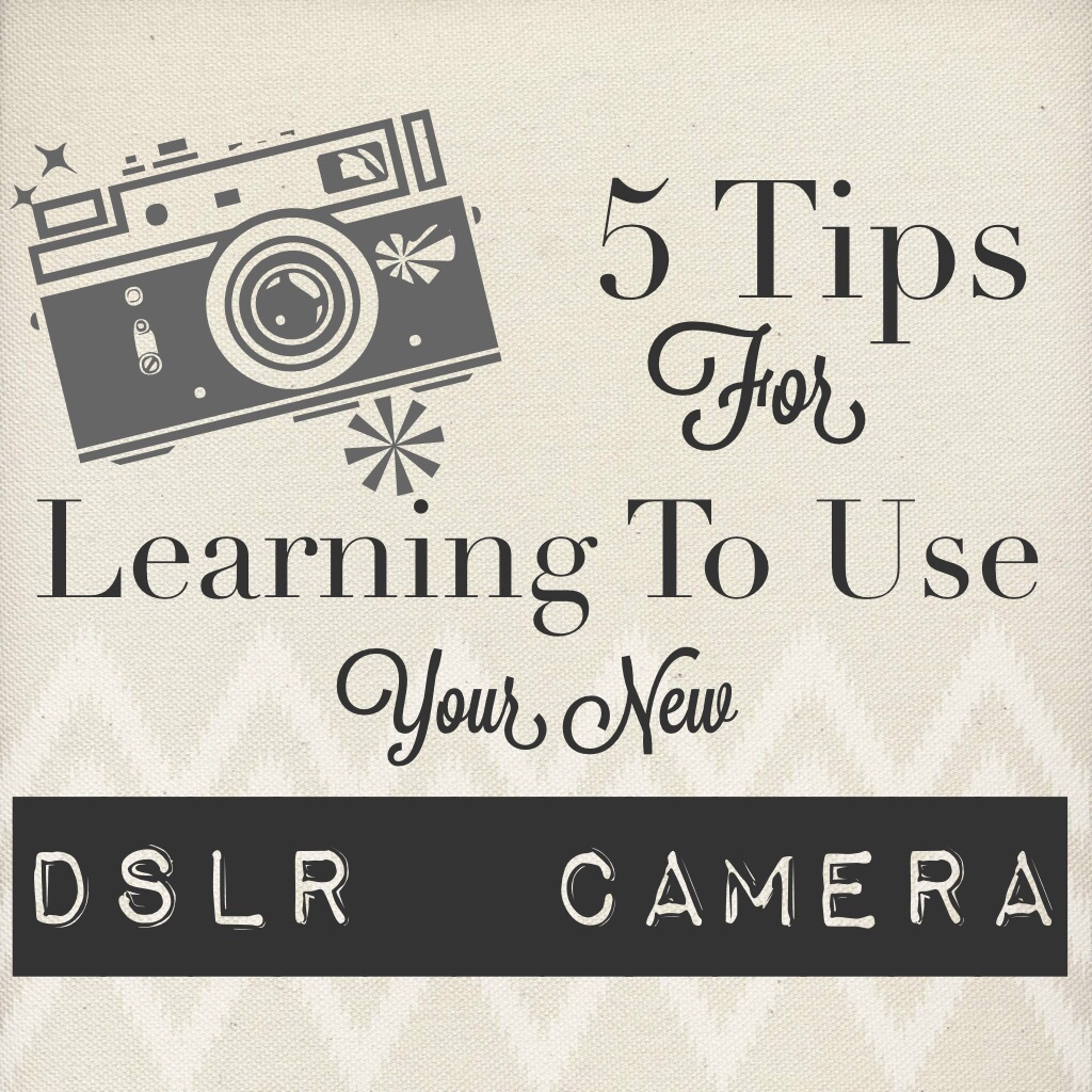 Five Tips For Learning To Use Your New DSLR Camera