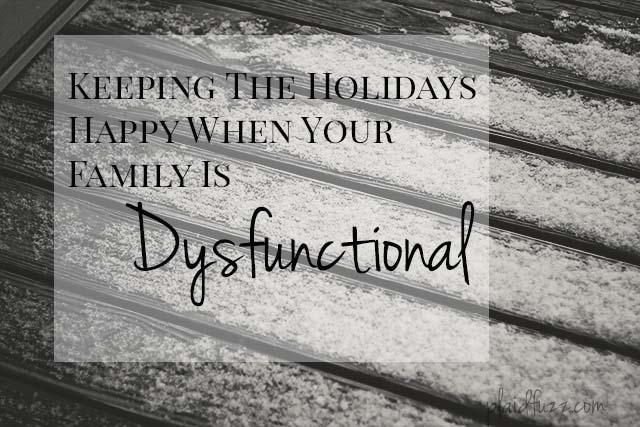 Keeping The Holidays Happy When You Have A Dysfunctional Family