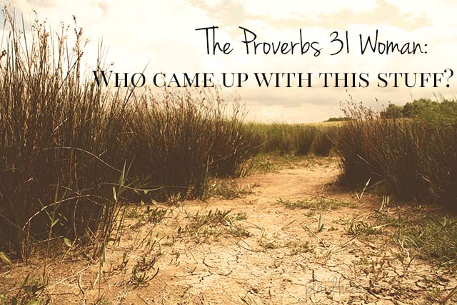 The Proverbs 31 Woman: Who Came Up With This Stuff?