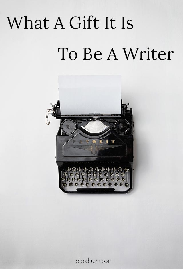 what a gift it is to be a writer
