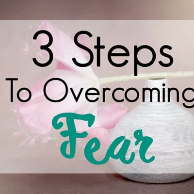 3 Steps To Overcoming Fear In Your Life