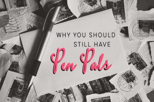 Why You Should Still Have Pen Pals